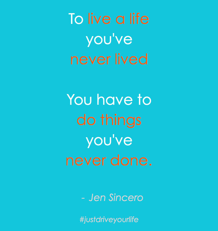 To live a life youve never lived you have to do things youve never done jen sincero JDYL